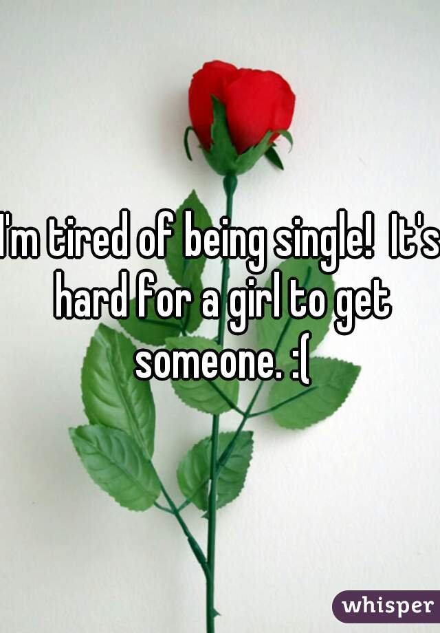 I'm tired of being single!  It's hard for a girl to get someone. :(