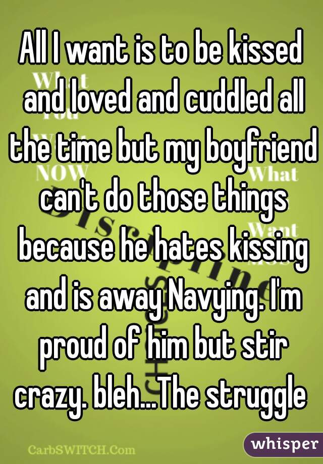 All I want is to be kissed and loved and cuddled all the time but my boyfriend can't do those things because he hates kissing and is away Navying. I'm proud of him but stir crazy. bleh...The struggle