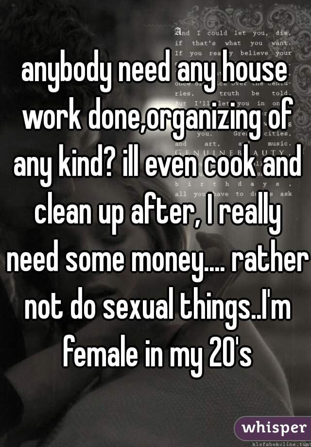 anybody need any house work done,organizing of any kind? ill even cook and clean up after, I really need some money.... rather not do sexual things..I'm female in my 20's
