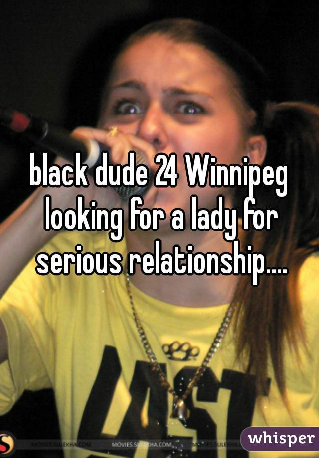 black dude 24 Winnipeg looking for a lady for serious relationship....