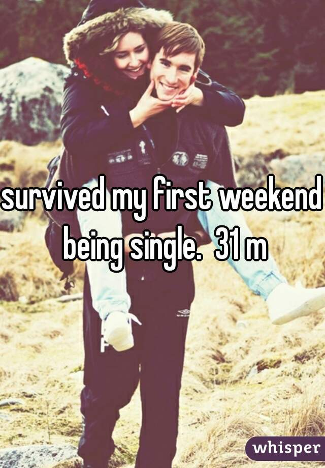 survived my first weekend being single.  31 m