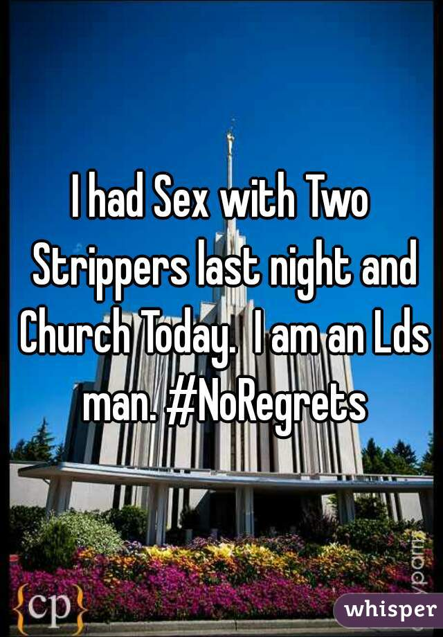 I had Sex with Two Strippers last night and Church Today.  I am an Lds man. #NoRegrets