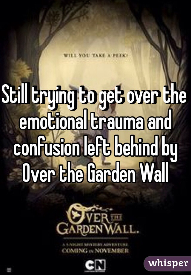 Still trying to get over the emotional trauma and confusion left behind by Over the Garden Wall