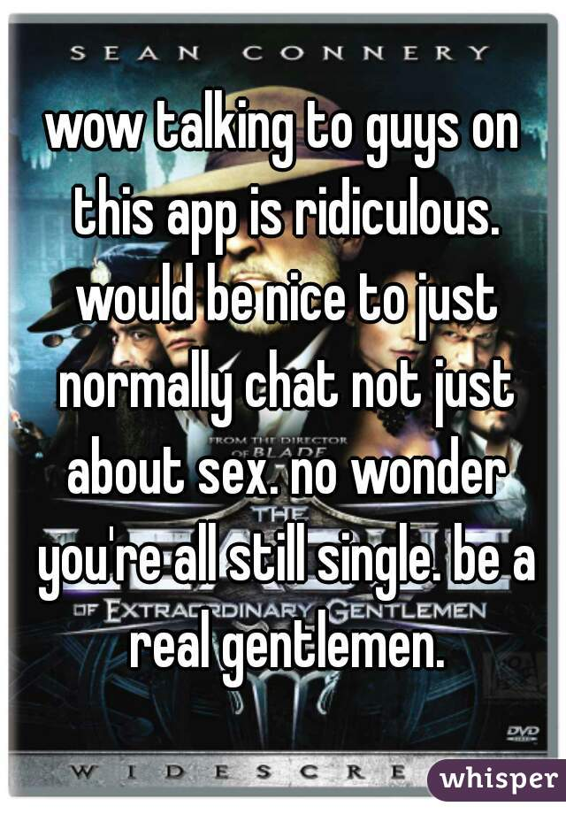 wow talking to guys on this app is ridiculous. would be nice to just normally chat not just about sex. no wonder you're all still single. be a real gentlemen.