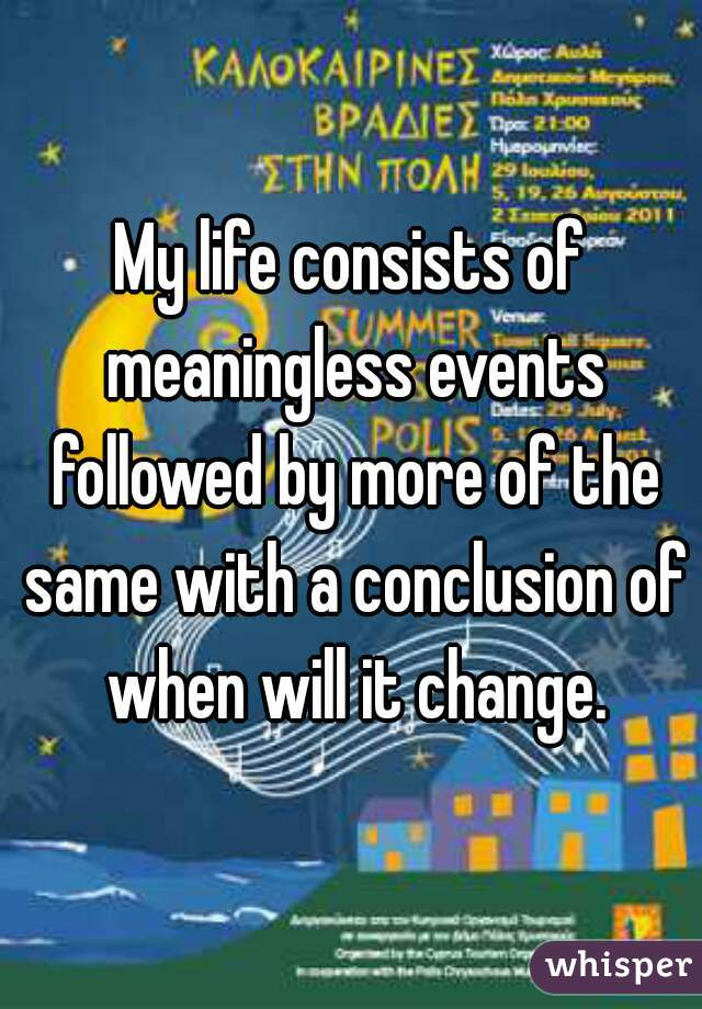 My life consists of meaningless events followed by more of the same with a conclusion of when will it change.