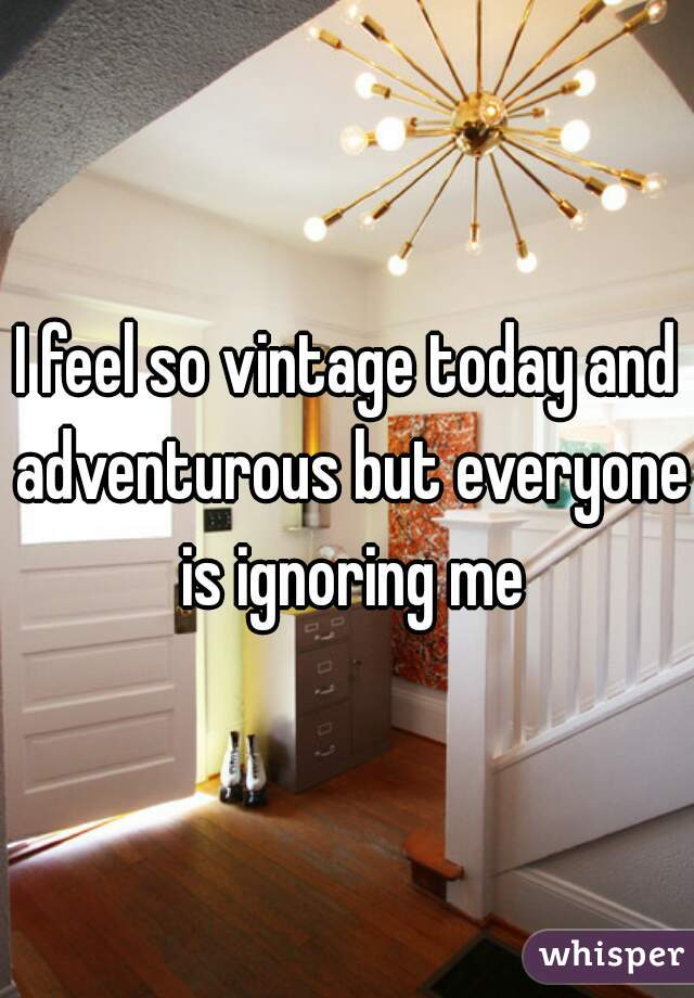 I feel so vintage today and adventurous but everyone is ignoring me