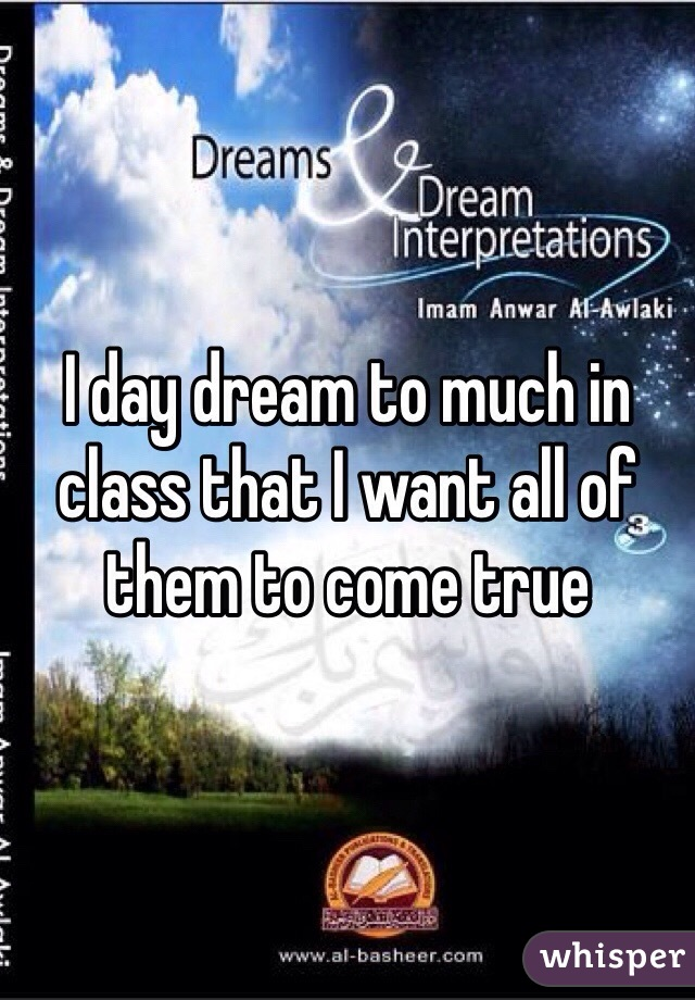I day dream to much in class that I want all of them to come true