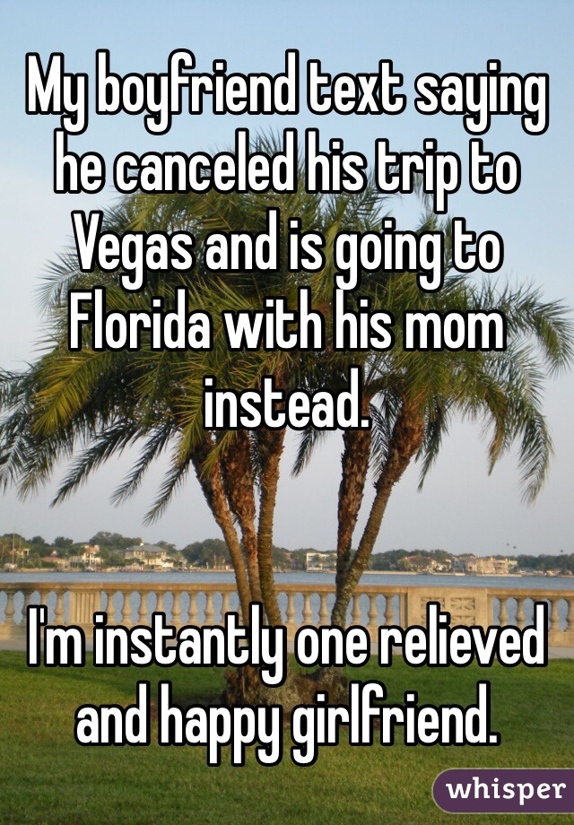 My boyfriend text saying he canceled his trip to Vegas and is going to Florida with his mom instead.    I'm instantly one relieved and happy girlfriend.