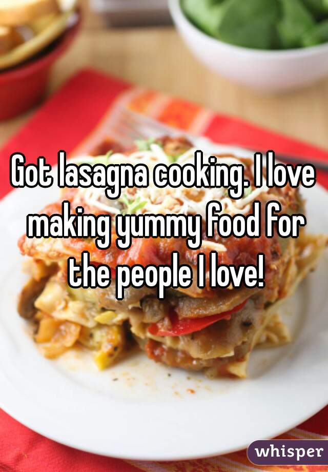 Got lasagna cooking. I love making yummy food for the people I love!