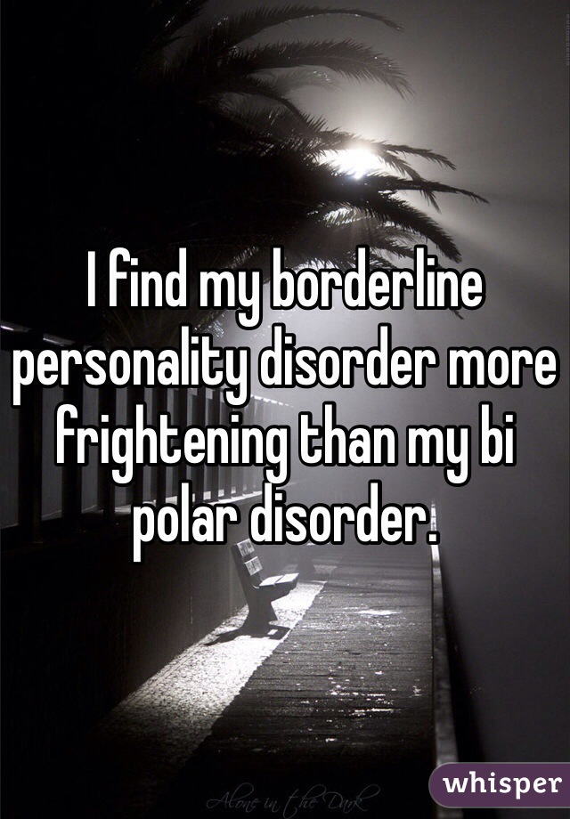 I find my borderline personality disorder more frightening than my bi polar disorder.