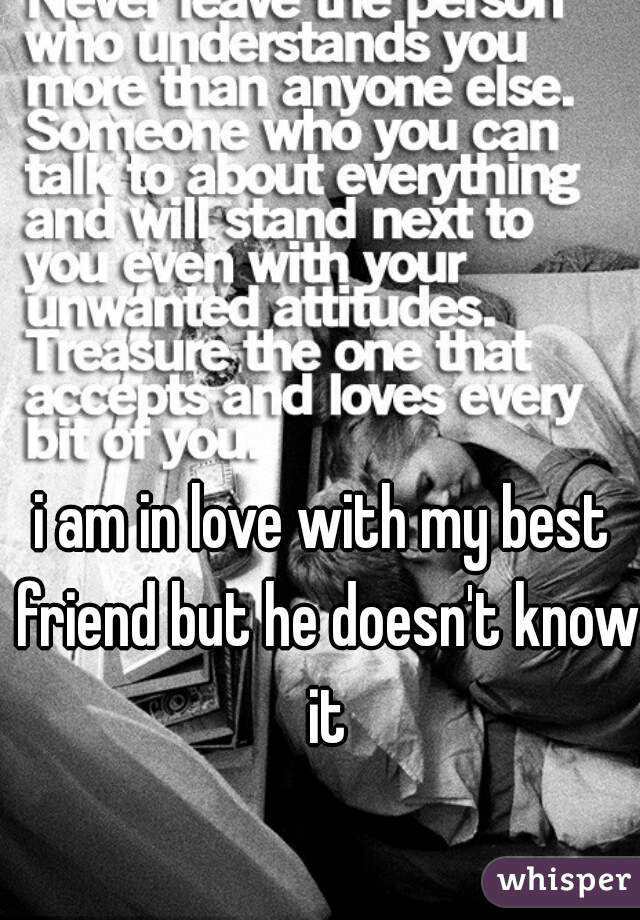 i am in love with my best friend but he doesn't know it