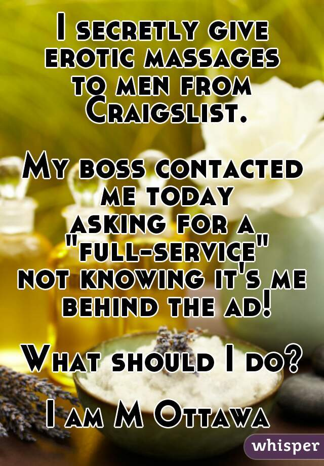 """I secretly give erotic massages to men from Craigslist.     My boss contacted me today asking for a """"full-service"""" not knowing it's me behind the ad!     What should I do?     I am M Ottawa"""