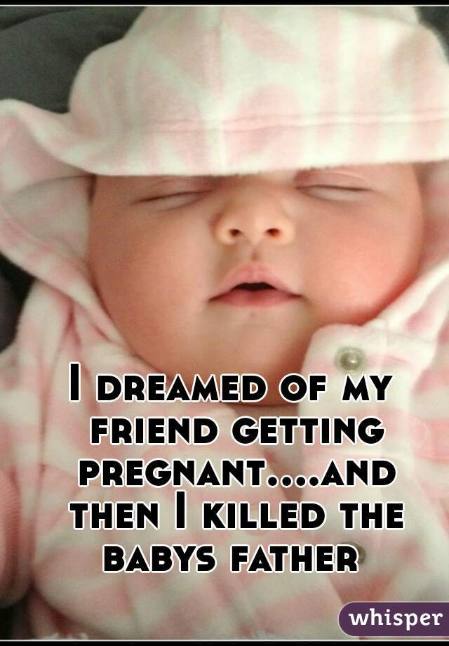 I dreamed of my friend getting pregnant....and then I killed the babys father
