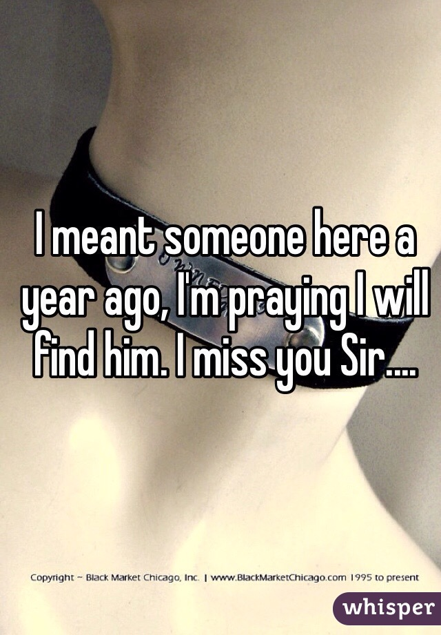 I meant someone here a year ago, I'm praying I will find him. I miss you Sir....