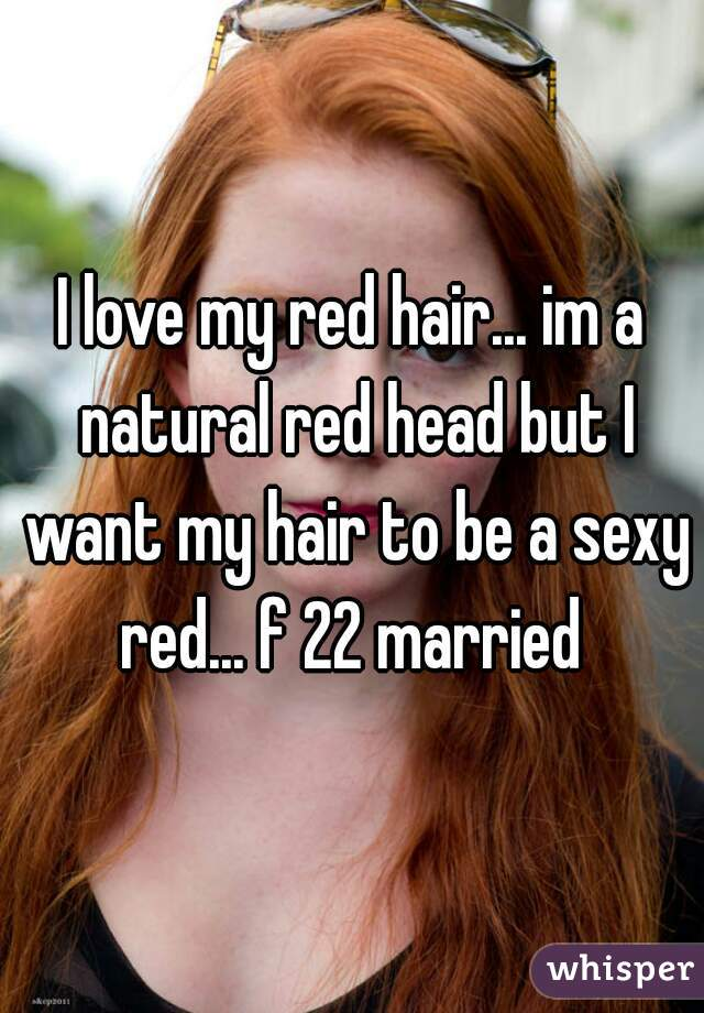 I love my red hair... im a natural red head but I want my hair to be a sexy red... f 22 married