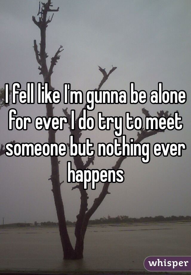 I fell like I'm gunna be alone for ever I do try to meet someone but nothing ever happens