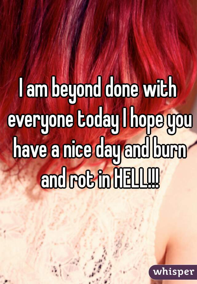 I am beyond done with everyone today I hope you have a nice day and burn and rot in HELL!!!
