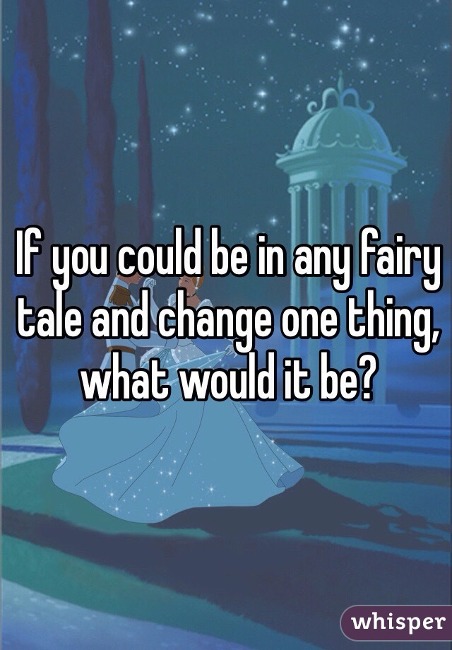 If you could be in any fairy tale and change one thing, what would it be?
