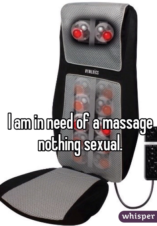 I am in need of a massage nothing sexual.