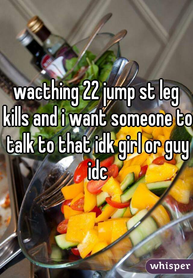 wacthing 22 jump st leg kills and i want someone to talk to that idk girl or guy idc