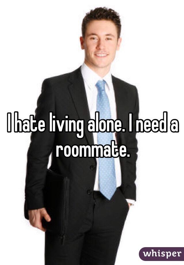 I hate living alone. I need a roommate.