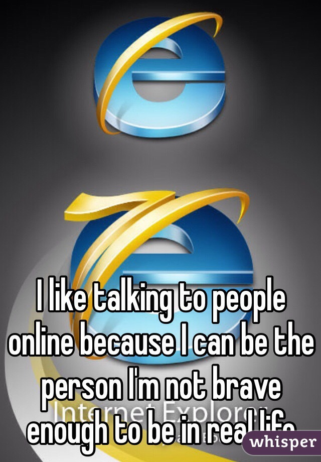 I like talking to people online because I can be the person I'm not brave enough to be in real life