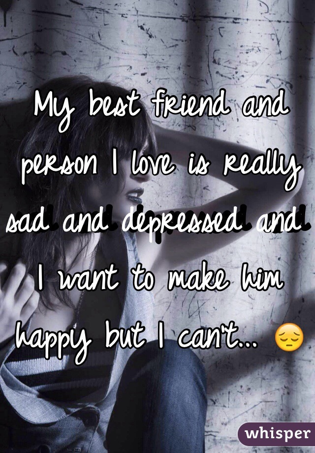 My best friend and person I love is really sad and depressed and I want to make him happy but I can't... 😔