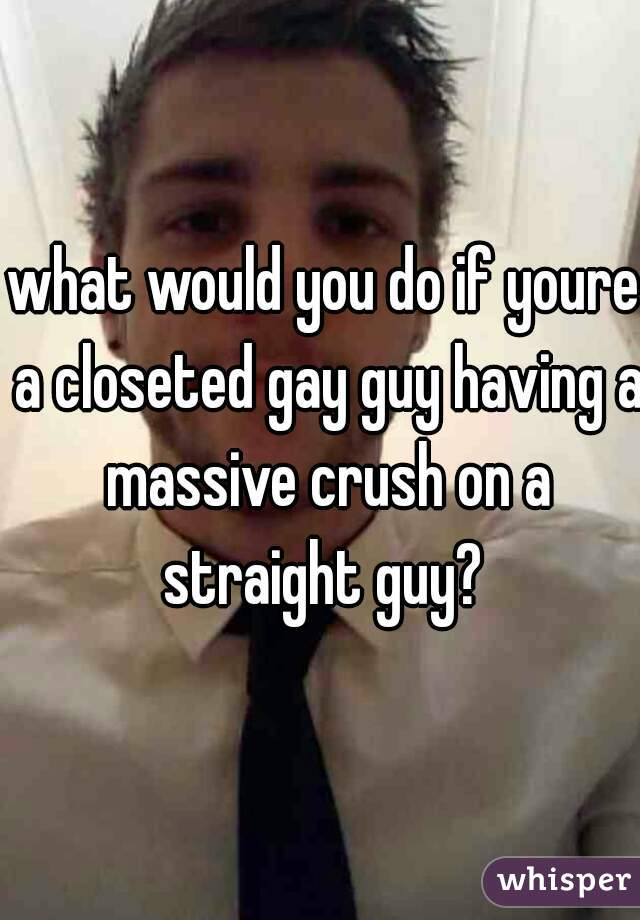 what would you do if youre a closeted gay guy having a massive crush on a straight guy?