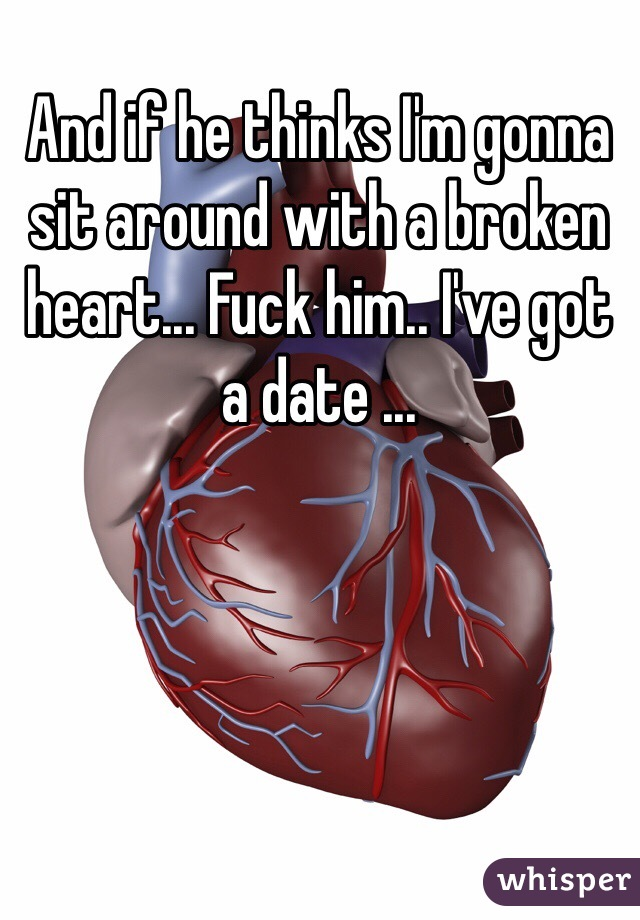 And if he thinks I'm gonna sit around with a broken heart... Fuck him.. I've got a date ...