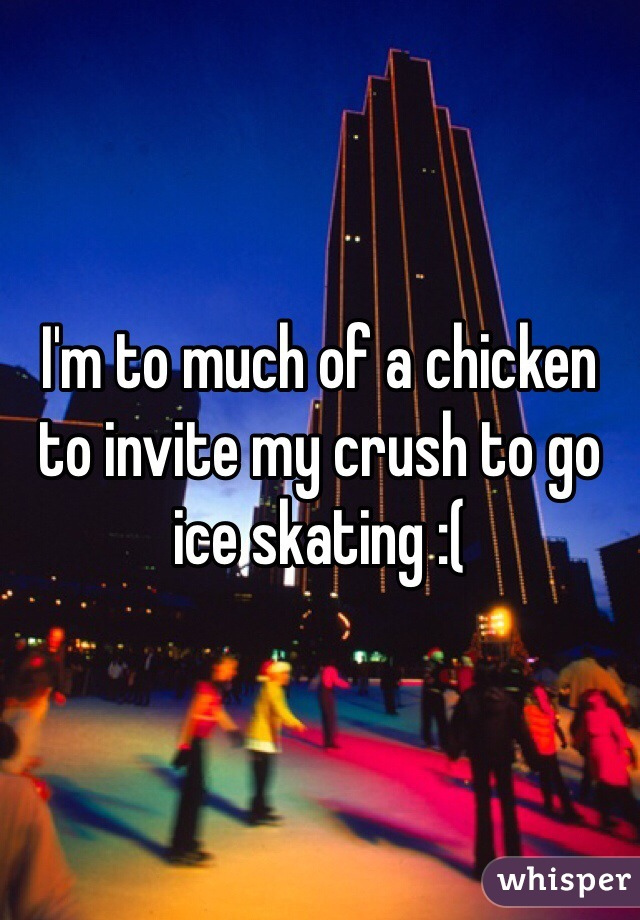 I'm to much of a chicken to invite my crush to go ice skating :(