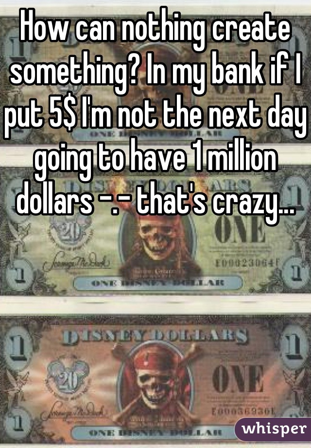 How can nothing create something? In my bank if I put 5$ I'm not the next day going to have 1 million dollars -.- that's crazy...
