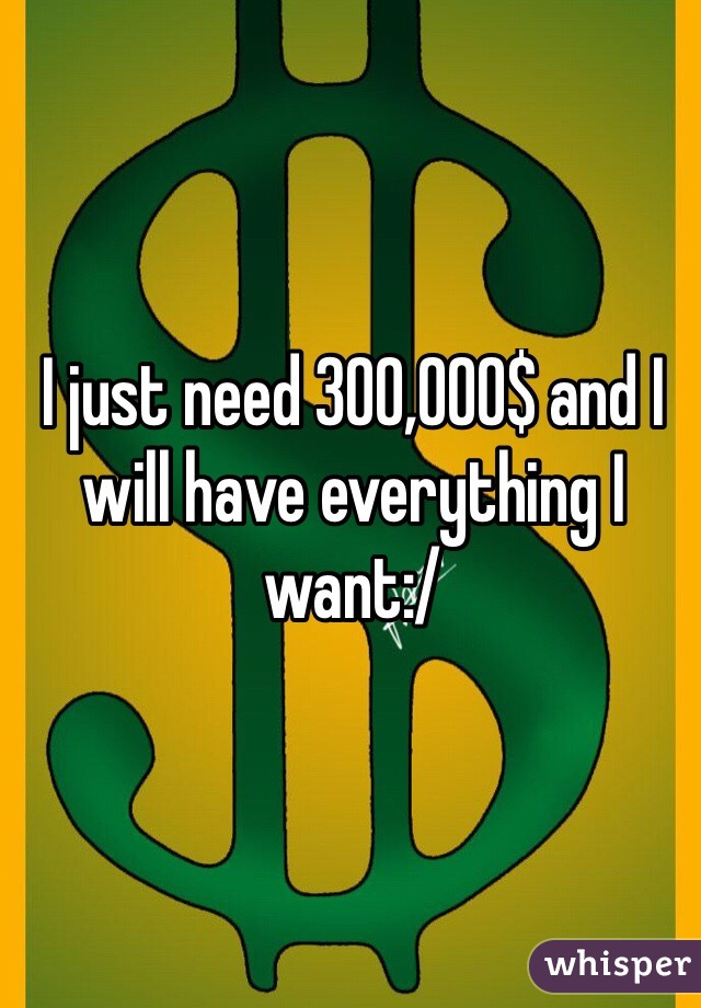 I just need 300,000$ and I will have everything I want:/