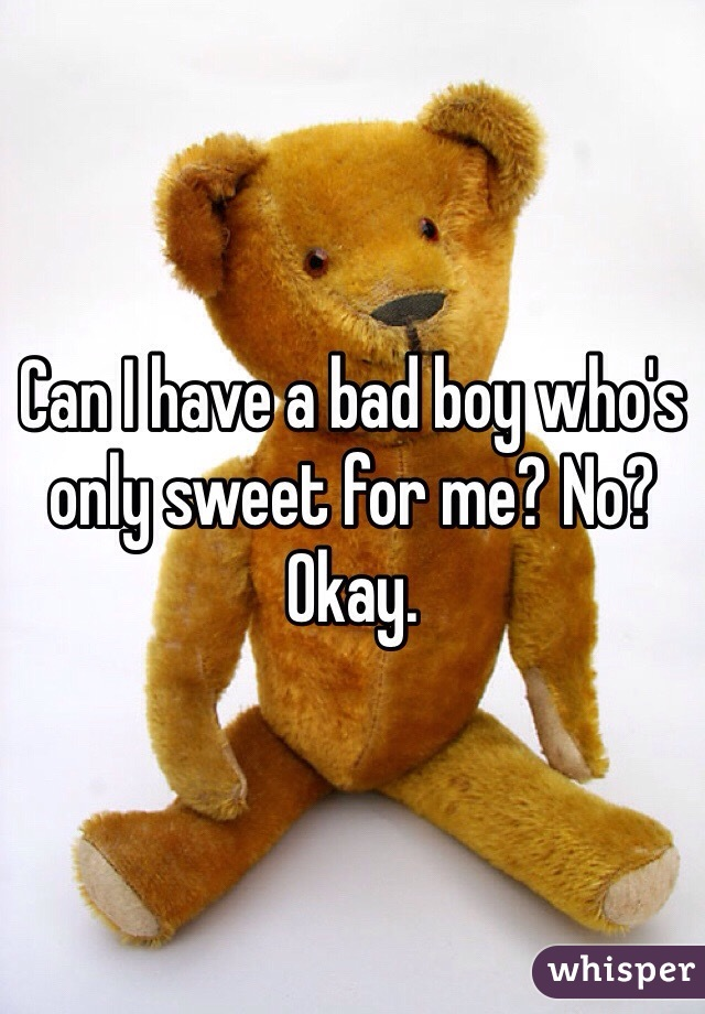 Can I have a bad boy who's only sweet for me? No? Okay.
