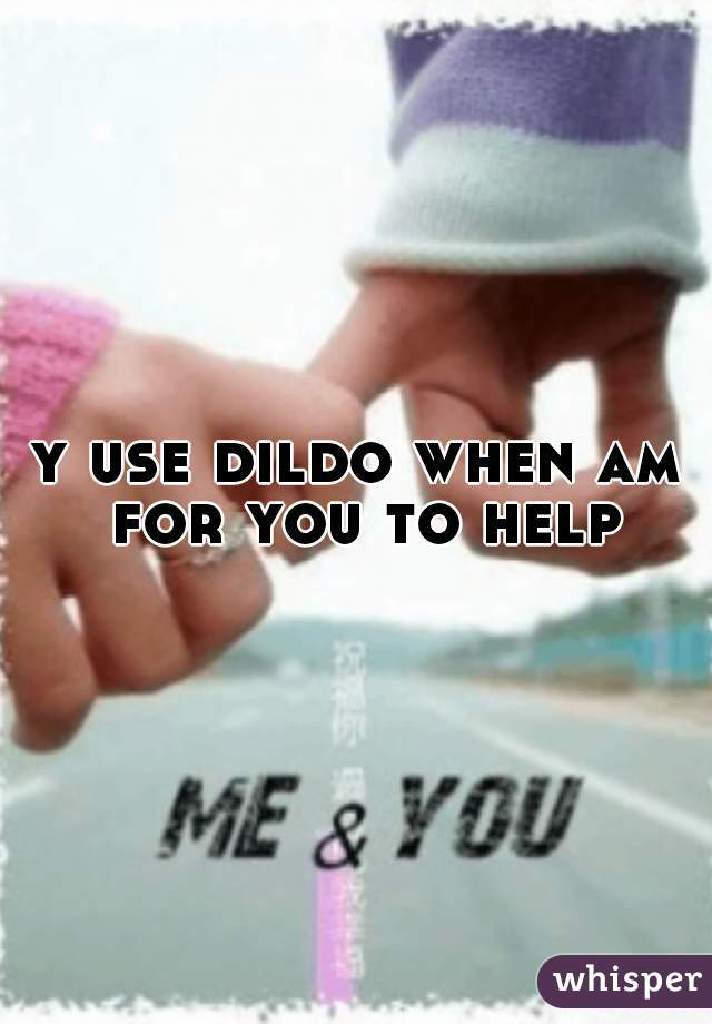 y use dildo when am for you to help