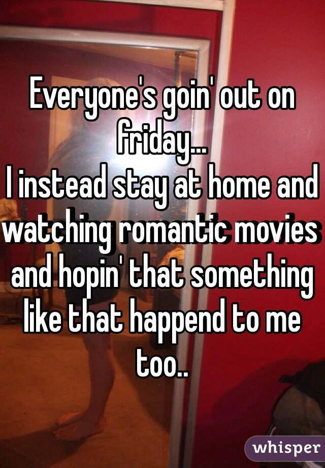 Everyone's goin' out on friday... I instead stay at home and watching romantic movies and hopin' that something like that happend to me too..