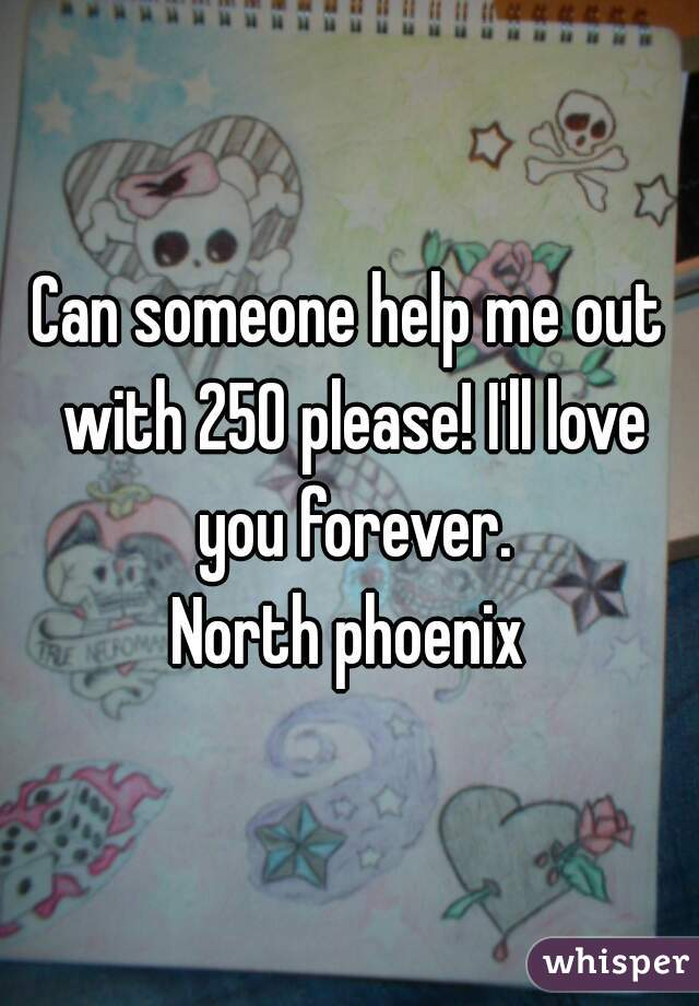 Can someone help me out with 250 please! I'll love you forever. North phoenix