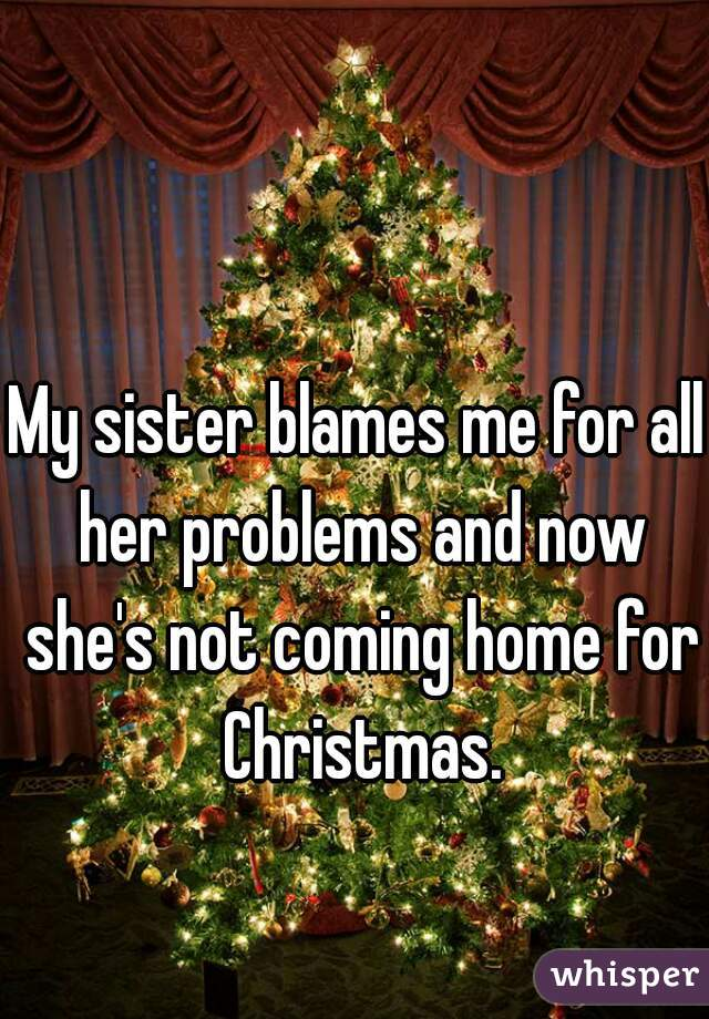 My sister blames me for all her problems and now she's not coming home for Christmas.