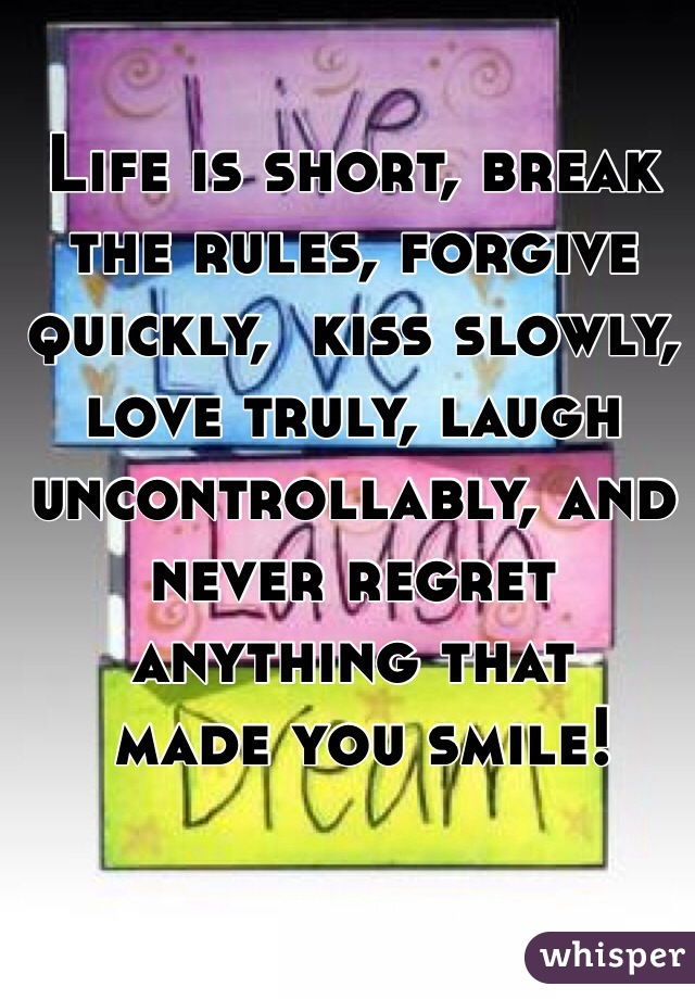 Life is short, break the rules, forgive quickly,  kiss slowly, love truly, laugh uncontrollably, and never regret anything that  made you smile!