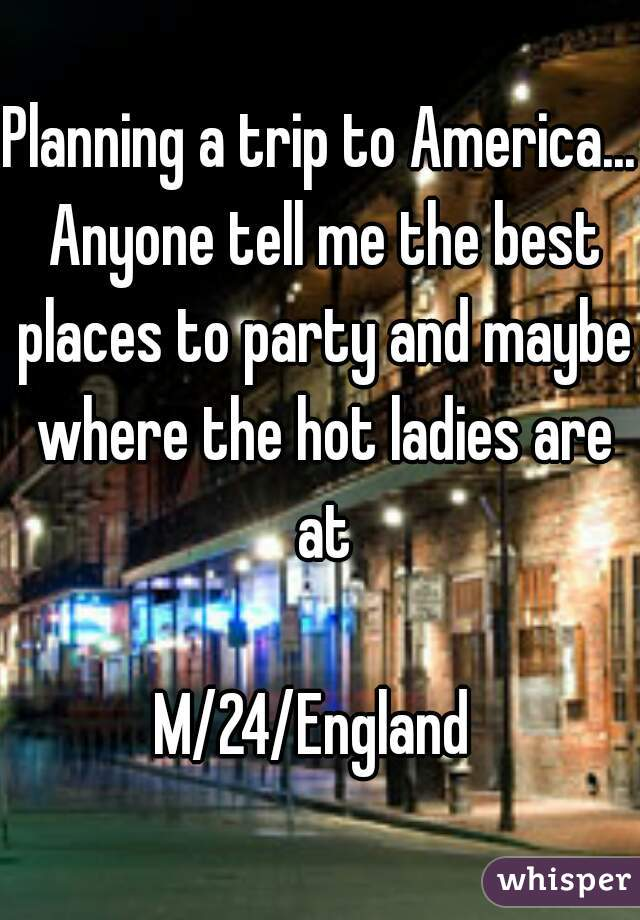 Planning a trip to America... Anyone tell me the best places to party and maybe where the hot ladies are at  M/24/England
