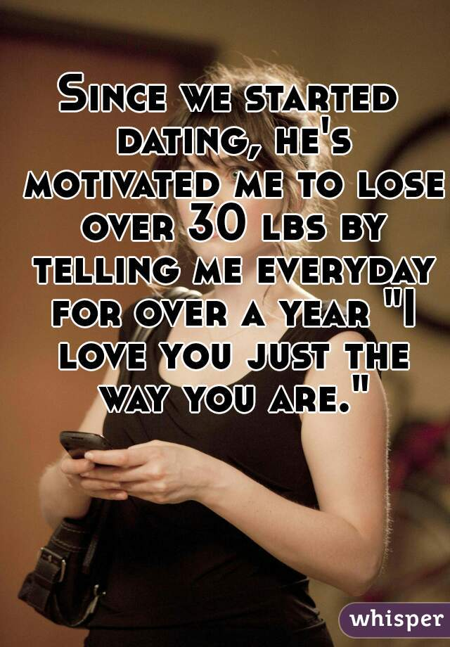 """Since we started dating, he's motivated me to lose over 30 lbs by telling me everyday for over a year """"I love you just the way you are."""""""