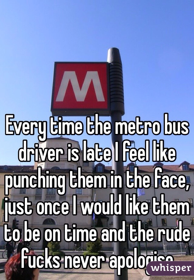 Every time the metro bus driver is late I feel like punching them in the face, just once I would like them to be on time and the rude fucks never apologise