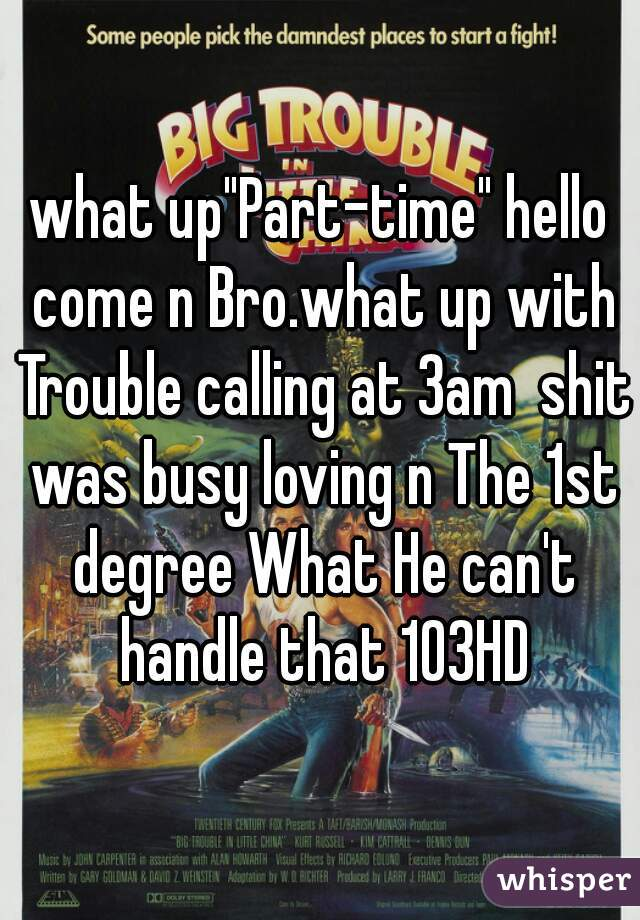 "what up""Part-time"" hello come n Bro.what up with Trouble calling at 3am  shit was busy loving n The 1st degree What He can't handle that 103HD"