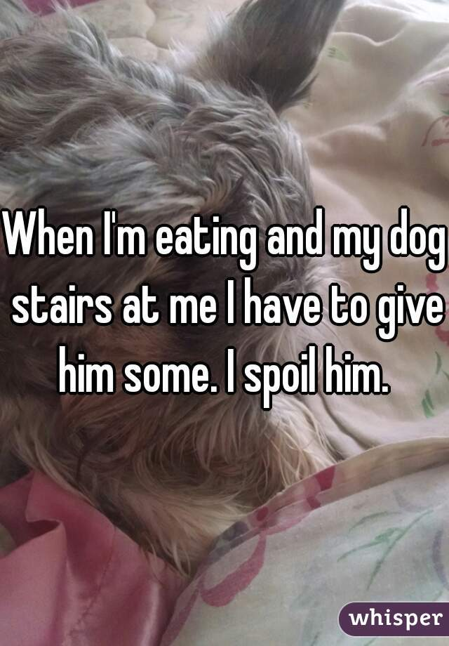When I'm eating and my dog stairs at me I have to give him some. I spoil him.