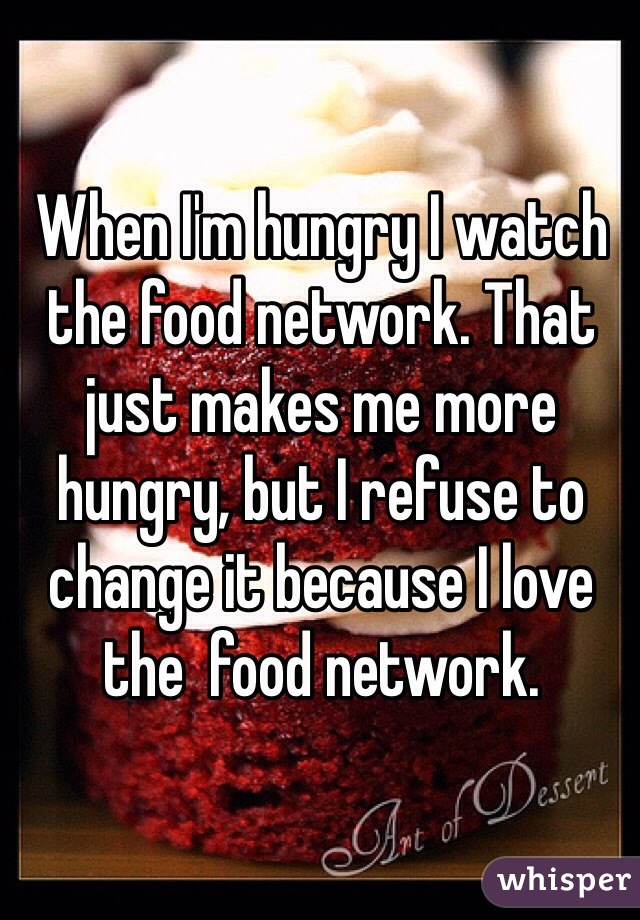 When I'm hungry I watch the food network. That just makes me more hungry, but I refuse to change it because I love the  food network.