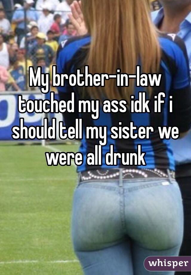 My brother-in-law touched my ass idk if i should tell my sister we were all drunk