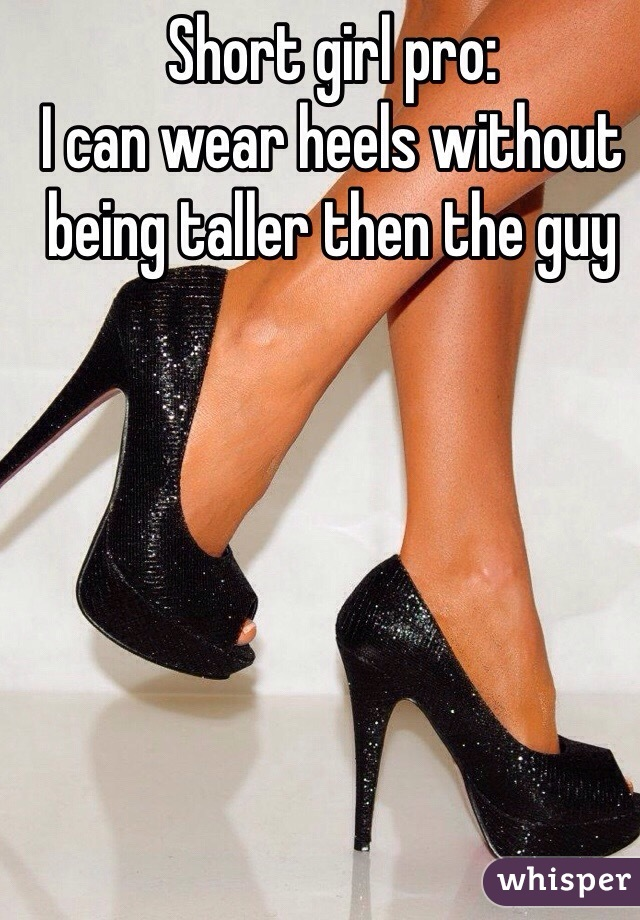 Short girl pro: I can wear heels without being taller then the guy
