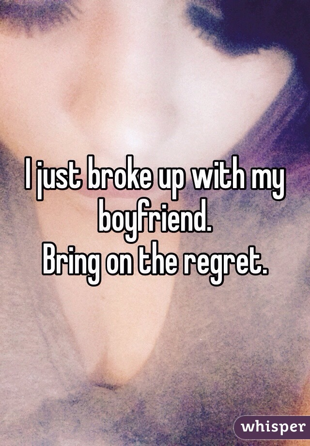 I just broke up with my boyfriend.  Bring on the regret.