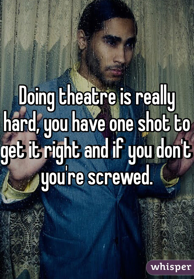 Doing theatre is really hard, you have one shot to get it right and if you don't you're screwed.