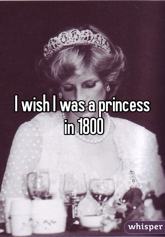 I wish I was a princess  in 1800