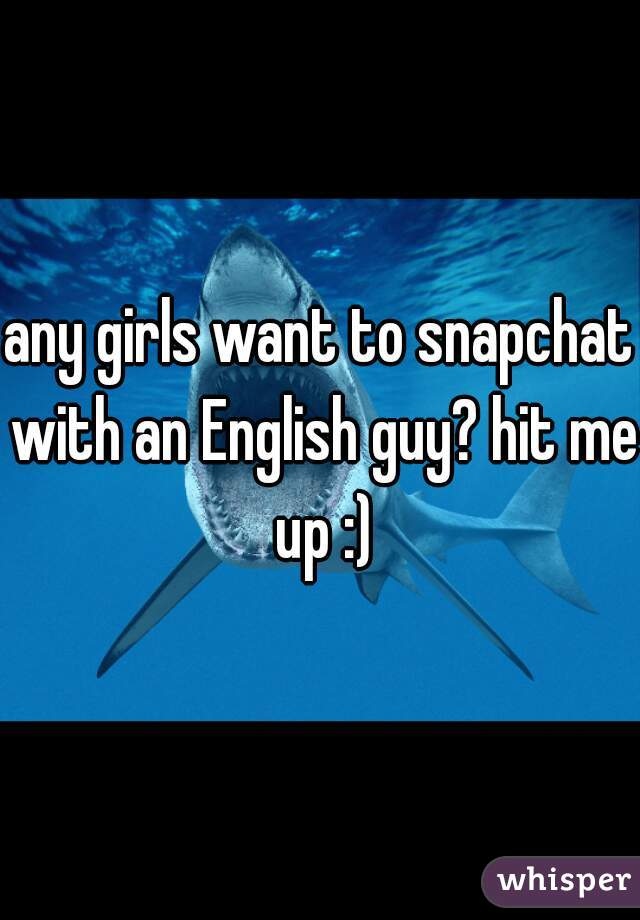 any girls want to snapchat with an English guy? hit me up :)